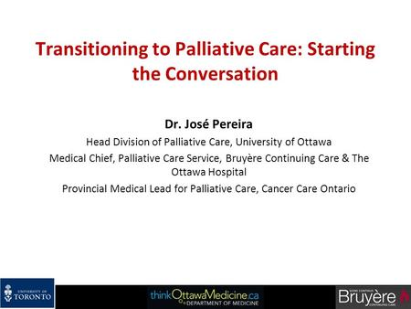 Transitioning to Palliative Care: Starting the Conversation Dr. José Pereira Head Division of Palliative Care, University of Ottawa Medical Chief, Palliative.