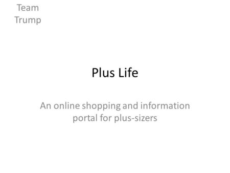 Plus Life An online shopping and information portal for plus-sizers Team Trump.