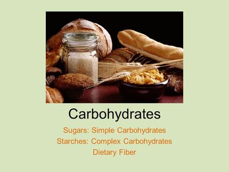 Carbohydrates Sugars: Simple Carbohydrates Starches: Complex Carbohydrates Dietary Fiber.