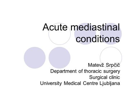 Acute mediastinal conditions Matevž Srpčič Department of thoracic surgery Surgical clinic University Medical Centre Ljubljana.