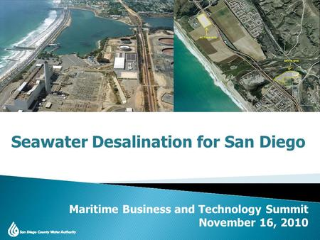 San Diego County Water Issues 2010 Update Maritime Business and Technology Summit November 16, 2010 Seawater Desalination for San Diego.