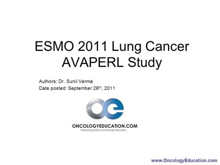 Www.OncologyEducation.com ESMO 2011 Lung Cancer AVAPERL Study Authors: Dr. Sunil Verma Date posted: September 28 th, 2011.
