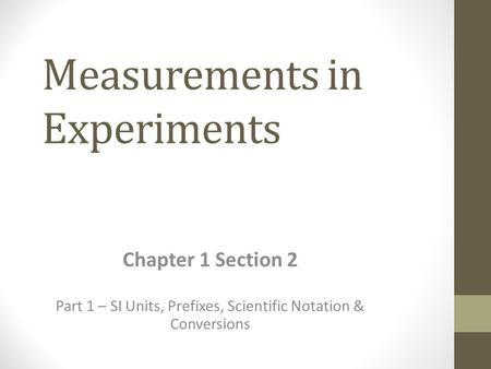 Measurements in Experiments Chapter 1 Section 2 Part 1 – SI Units, Prefixes, Scientific Notation & Conversions.
