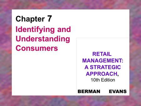 7 Chapter 7 Identifying and Understanding Consumers RETAIL MANAGEMENT: A STRATEGIC APPROACH, 10th Edition BERMAN EVANS.