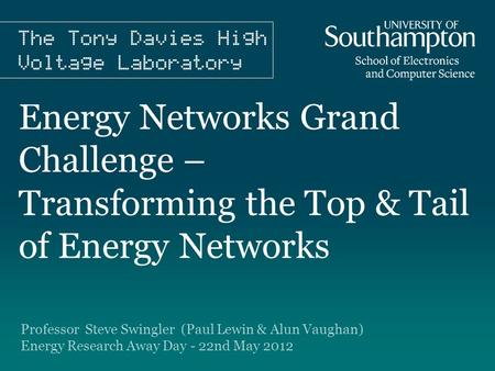 Energy Networks Grand Challenge – Transforming the Top & Tail of Energy Networks Professor Steve Swingler (Paul Lewin & Alun Vaughan) Energy Research Away.