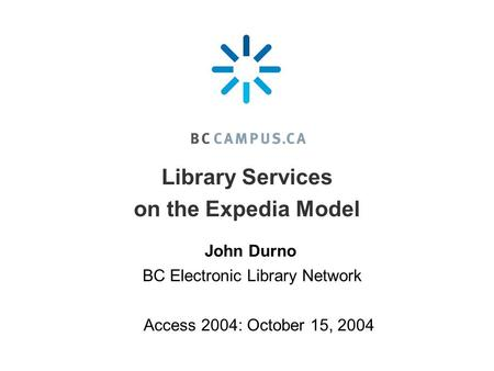 Library Services on the Expedia Model Access 2004: October 15, 2004 BC Electronic Library Network John Durno.
