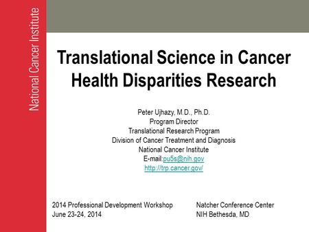 Translational Science in Cancer Health Disparities Research Peter Ujhazy, M.D., Ph.D. Program Director Translational Research Program Division of Cancer.