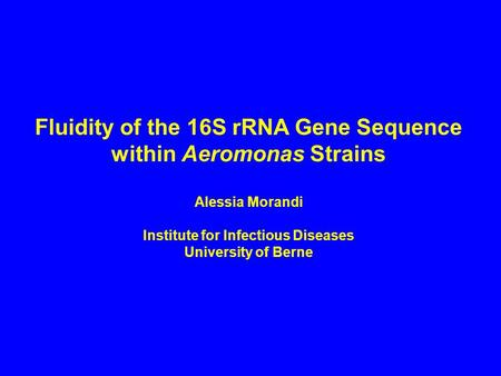 Fluidity of the 16S rRNA Gene Sequence within Aeromonas Strains Alessia Morandi Institute for Infectious Diseases University of Berne.