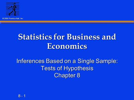8 - 1 © 2000 Prentice-Hall, Inc. Statistics for Business and Economics Inferences Based on a Single Sample: Tests of Hypothesis Chapter 8.