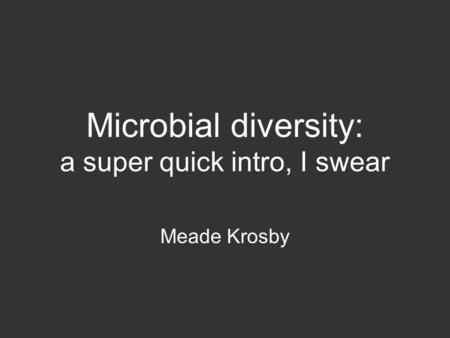 Microbial diversity: a super quick intro, I swear Meade Krosby.