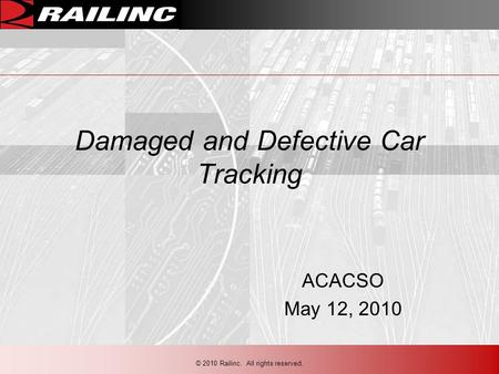 Damaged and Defective Car Tracking ACACSO May 12, 2010 © 2010 Railinc. All rights reserved.
