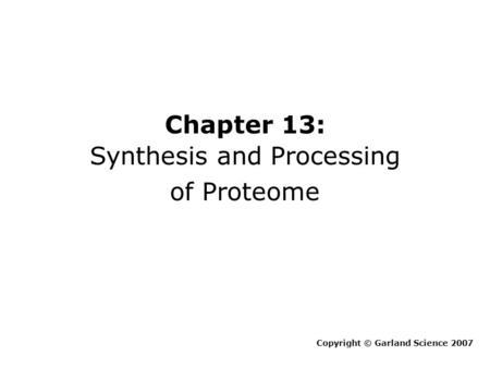 Chapter 13: Synthesis and Processing of Proteome Copyright © Garland Science 2007.