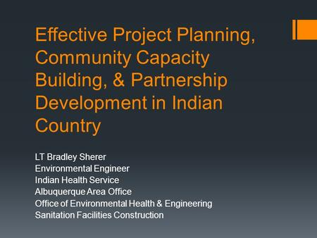 Effective Project Planning, Community Capacity Building, & Partnership Development in Indian Country LT Bradley Sherer Environmental Engineer Indian Health.
