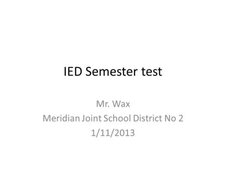 IED Semester test Mr. Wax Meridian Joint School District No 2 1/11/2013.