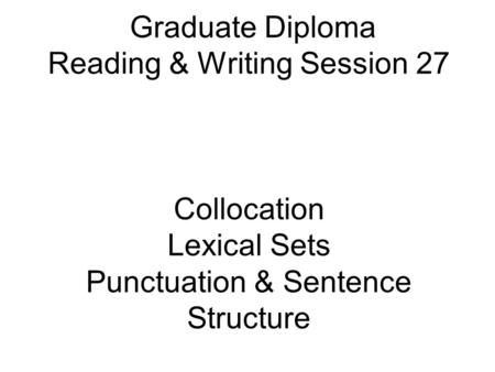 Graduate Diploma Reading & Writing Session 27 Collocation Lexical Sets Punctuation & Sentence Structure.