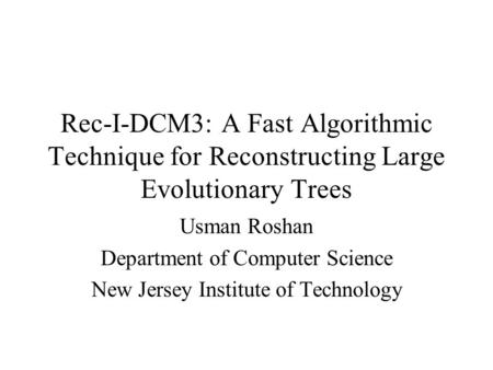 Rec-I-DCM3: A Fast Algorithmic Technique for Reconstructing Large Evolutionary Trees Usman Roshan Department of Computer Science New Jersey Institute of.