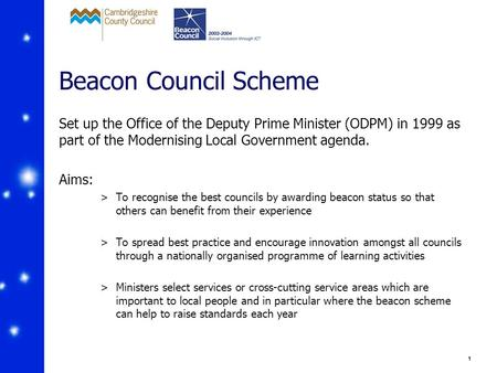 1 Beacon Council Scheme Set up the Office of the Deputy Prime Minister (ODPM) in 1999 as part of the Modernising Local Government agenda. Aims: >To recognise.