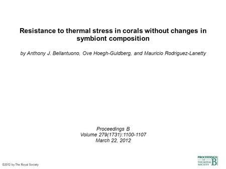 Resistance to thermal stress in corals without changes in symbiont composition by Anthony J. Bellantuono, Ove Hoegh-Guldberg, and Mauricio Rodriguez-Lanetty.