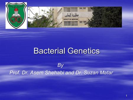 1 By Prof. Dr. Asem Shehabi and Dr. Suzan Matar Bacterial Genetics.