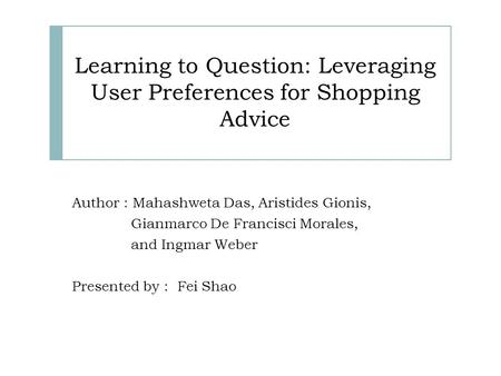 Learning to Question: Leveraging User Preferences for Shopping Advice Author : Mahashweta Das, Aristides Gionis, Gianmarco De Francisci Morales, and Ingmar.