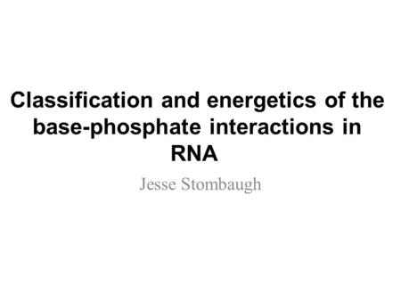 Classification and energetics of the base-phosphate interactions in RNA Jesse Stombaugh.