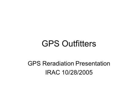 GPS Outfitters GPS Reradiation Presentation IRAC 10/28/2005.