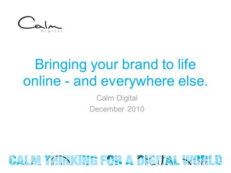 Bringing your brand to life online - and everywhere else. Calm Digital December 2010.