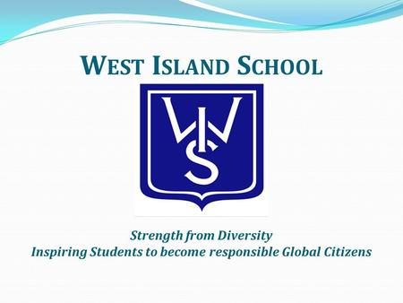 W EST I SLAND S CHOOL Strength from Diversity Inspiring Students to become responsible Global Citizens.