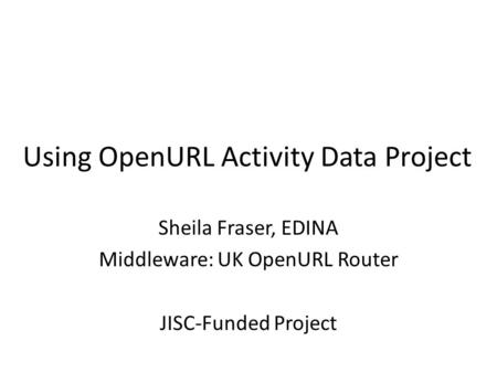 Using OpenURL Activity Data Project Sheila Fraser, EDINA Middleware: UK OpenURL Router JISC-Funded Project.