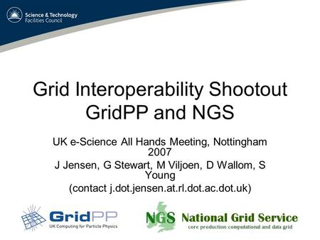 Grid Interoperability Shootout GridPP and NGS UK e-Science All Hands Meeting, Nottingham 2007 J Jensen, G Stewart, M Viljoen, D Wallom, S Young (contact.