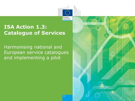 ISA Action 1.3: Catalogue of Services Harmonising national and European service catalogues and implementing a pilot.
