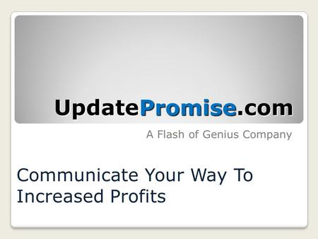 A Flash of Genius Company UpdatePromise.com UpdatePromise.com Communicate Your Way To Increased Profits.