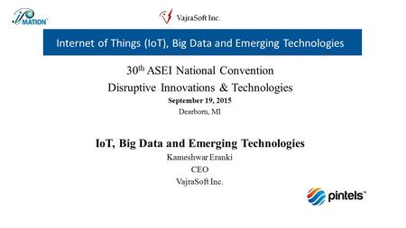 30 th ASEI National Convention Disruptive Innovations & Technologies September 19, 2015 Dearborn, MI IoT, Big Data and Emerging Technologies Kameshwar.