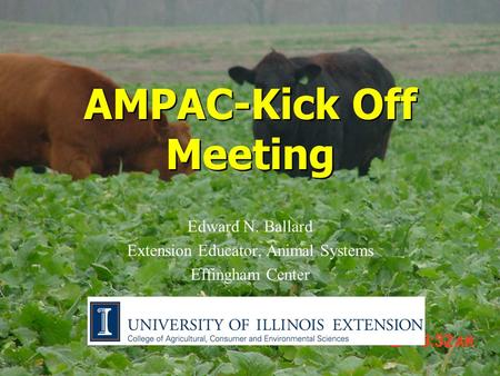 AMPAC-Kick Off Meeting Edward N. Ballard Extension Educator, Animal Systems Effingham Center.