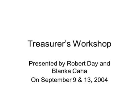 Treasurer's Workshop Presented by Robert Day and Blanka Caha On September 9 & 13, 2004.