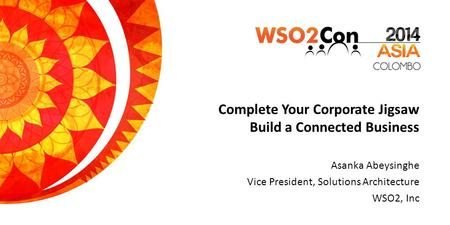 Complete Your Corporate Jigsaw Build a Connected Business Asanka Abeysinghe Vice President, Solutions Architecture WSO2, Inc.