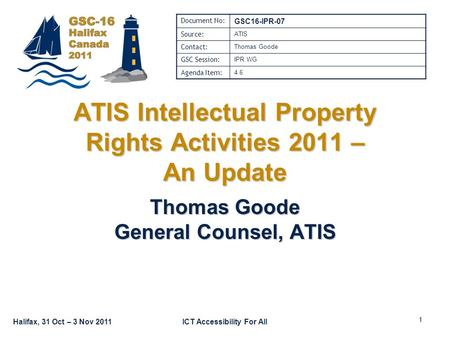 Halifax, 31 Oct – 3 Nov 2011ICT Accessibility For All ATIS Intellectual Property Rights Activities 2011 – An Update Thomas Goode General Counsel, ATIS.