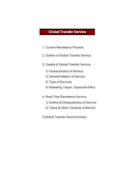 Global Transfer Service 1. Current Remittance Process 2. Outline of Global Transfer Service 1) Characteristics of Service 2) General Matters of Service.