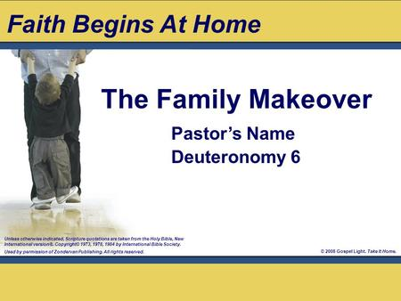 © 2008 Gospel Light. Take It Home. The Family Makeover Unless otherwise indicated, Scripture quotations are taken from the Holy Bible, New International.