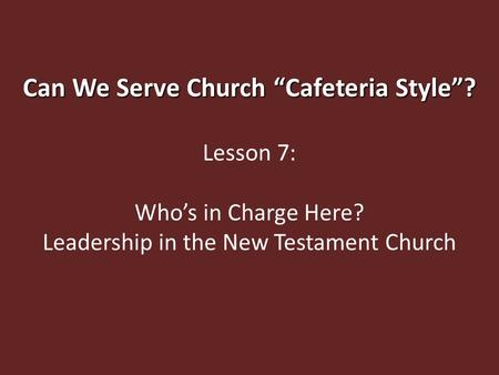 "Can We Serve Church ""Cafeteria Style""? Lesson 7: Who's in Charge Here? Leadership in the New Testament Church."