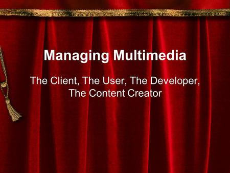 Managing Multimedia The Client, The User, The Developer, The Content Creator.