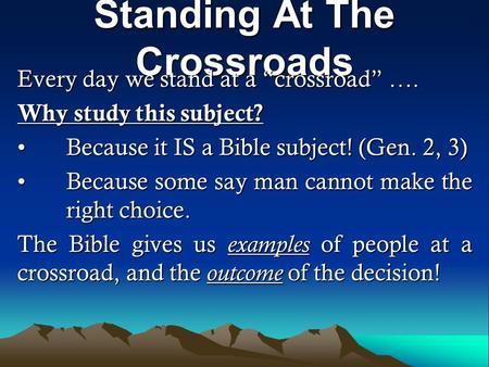 "Standing At The Crossroads Every day we stand at a ""crossroad"" …. Why study this subject? Because it IS a Bible subject! (Gen. 2, 3)Because it IS a Bible."