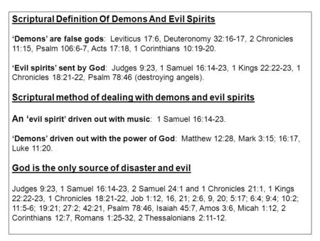 Scriptural Definition Of Demons And Evil Spirits 'Demons' are false gods: Leviticus 17:6, Deuteronomy 32:16-17, 2 Chronicles 11:15, Psalm 106:6-7, Acts.