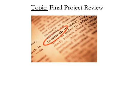 Topic: Final Project Review. The following Power Point is a template (a sample for you to follow) for the way your final presentation should be formatted.