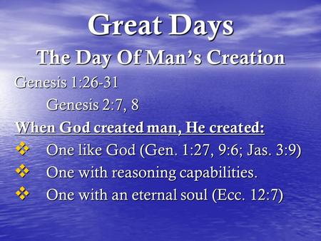 Great Days The Day Of Man's Creation Genesis 1:26-31 Genesis 2:7, 8 When God created man, He created:  One like God (Gen. 1:27, 9:6; Jas. 3:9)  One with.