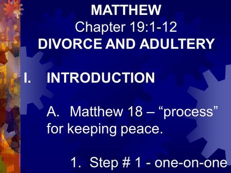 "MATTHEW Chapter 19:1-12 DIVORCE AND ADULTERY I.INTRODUCTION A.Matthew 18 – ""process"" for keeping peace. 1. Step # 1 - one-on-one."