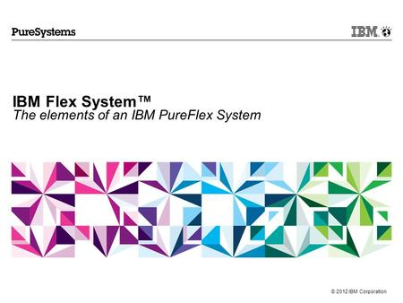 © 2012 IBM Corporation IBM Flex System™ The elements of an IBM PureFlex System.