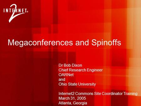 Megaconferences and Spinoffs Dr Bob Dixon Chief Research Engineer OARNet and Ohio State University Internet2 Commons Site Coordinator Training March 31,