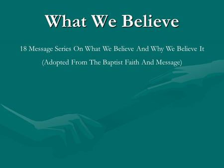 What We Believe 18 Message Series On What We Believe And Why We Believe It (Adopted From The Baptist Faith And Message)