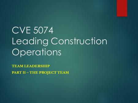 CVE 5074 Leading Construction Operations TEAM LEADERSHIP PART II – THE PROJECT TEAM.